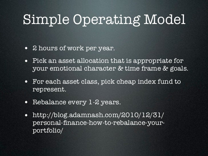 Simple Operating Model• 2 hours of work per year.• Pick an asset allocation that is appropriate for  your emotional charac...