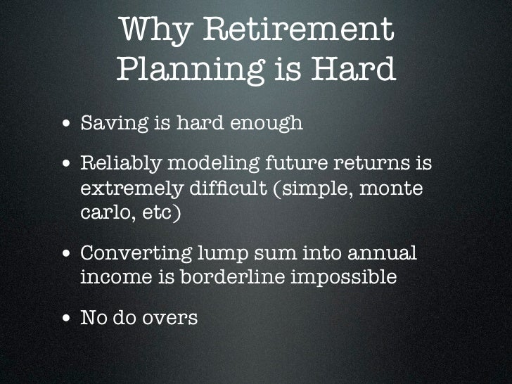 Why Retirement     Planning is Hard• Saving is hard enough• Reliably modeling future returns is  extremely difficult (simpl...