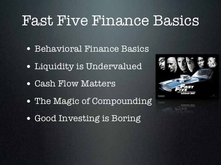 Fast Five Finance Basics• Behavioral Finance Basics• Liquidity is Undervalued• Cash Flow Matters• The Magic of Compounding...