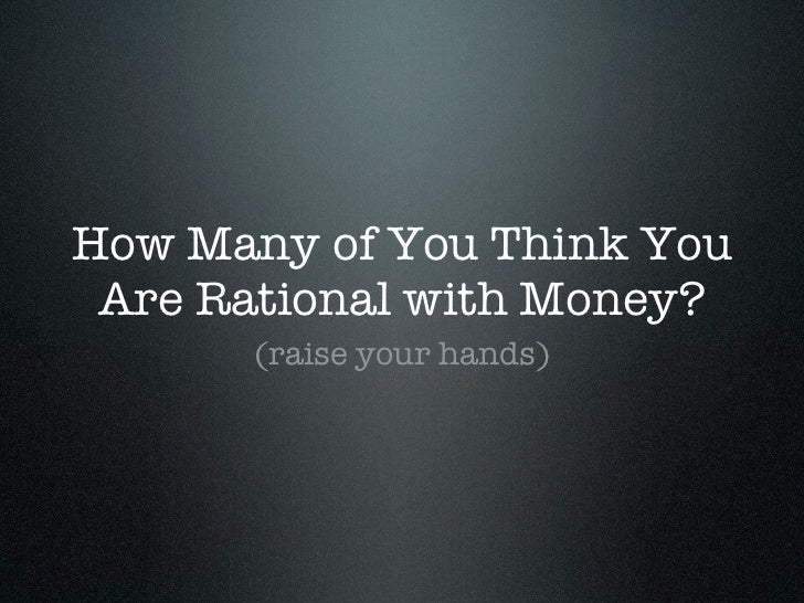 How Many of You Think You Are Rational with Money?      (raise your hands)