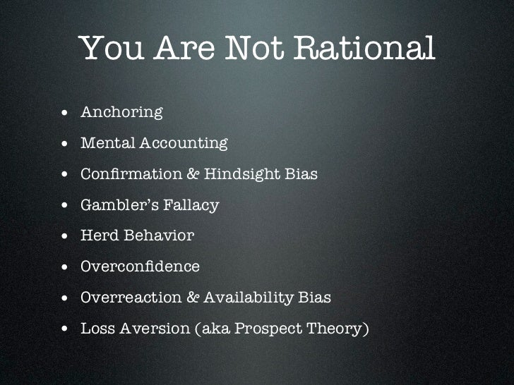 You Are Not Rational• Anchoring• Mental Accounting• Confirmation & Hindsight Bias• Gambler's Fallacy• Herd Behavior• Overco...