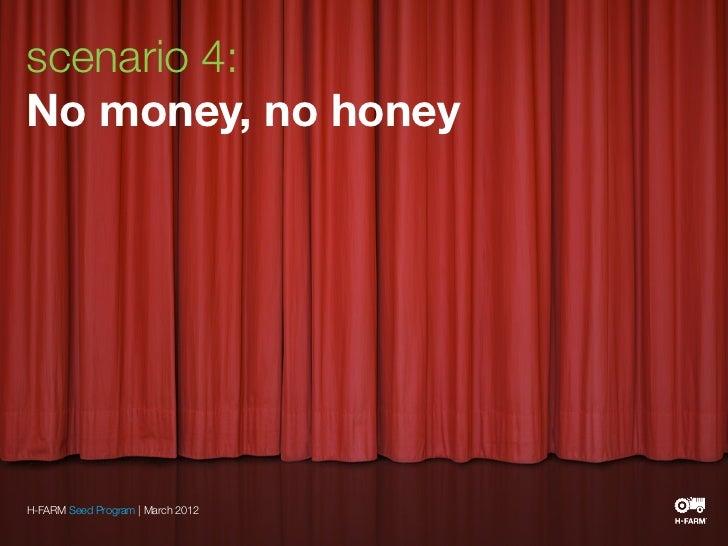 scenario 4:No money, no honeyH-FARM Seed Program | March 2012