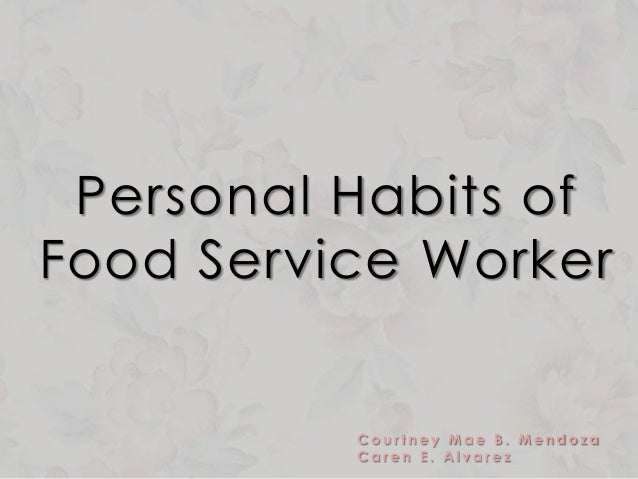 Personal Habits of Food Service Worker C o u r t n e y M a e B . M e n d o z a C a r e n E . A l v a r e z