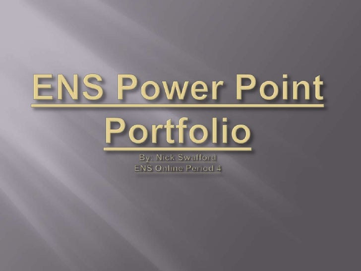 ENS Power Point PortfolioBy: Nick SwaffordENS Online Period 4<br />
