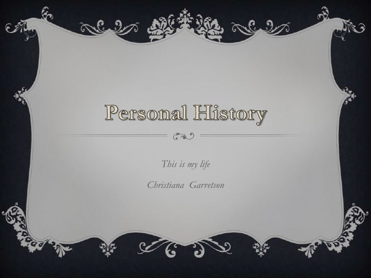 Personal History<br />This is my life<br />Christiana  Garretson  <br />