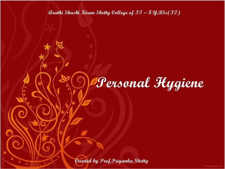 Personal Hygiene Arathi Shashi Kiran Shetty College of IT – F.Y.BSc(IT) Created by Prof.Priyanka Shetty