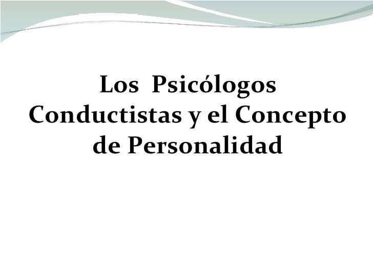 <ul><li>Los  Psicólogos Conductistas y el Concepto de Personalidad </li></ul>