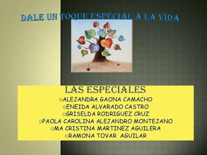DALE UN TOQUE ESPECIAL A LA VIDA<br />las especiales.<br /><ul><li>ALEJANDRA GAONA CAMACHO