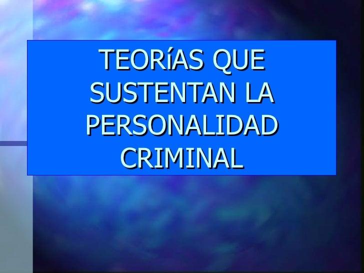 TEORíAS QUESUSTENTAN LAPERSONALIDAD  CRIMINAL