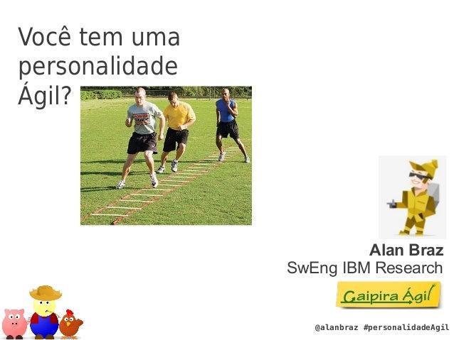@alanbraz #personalidadeAgil  Você tem uma  personalidade  Ágil?  Alan Braz  SwEng IBM Research