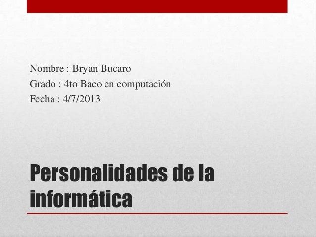 Personalidades de la informática Nombre : Bryan Bucaro Grado : 4to Baco en computación Fecha : 4/7/2013