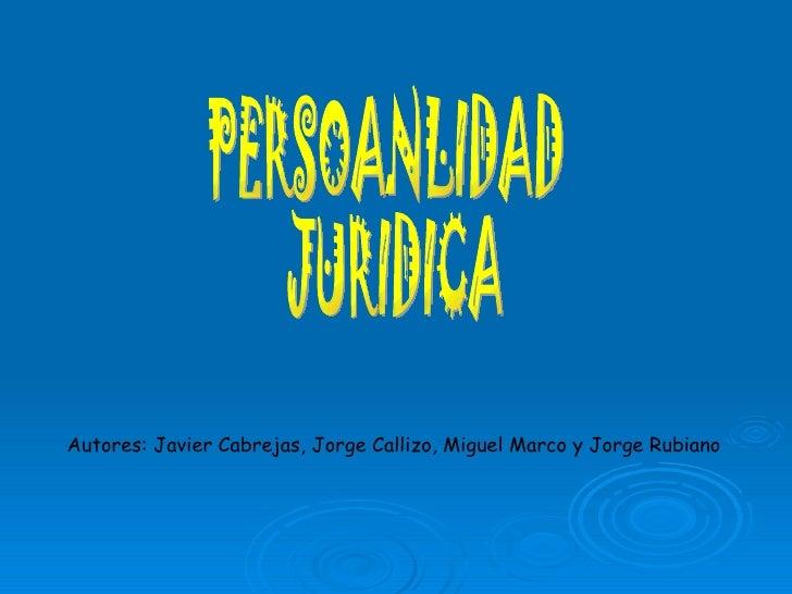 PERSOANLIDAD JURIDICA Autores: Javier Cabrejas, Jorge Callizo, Miguel Marco y Jorge Rubiano