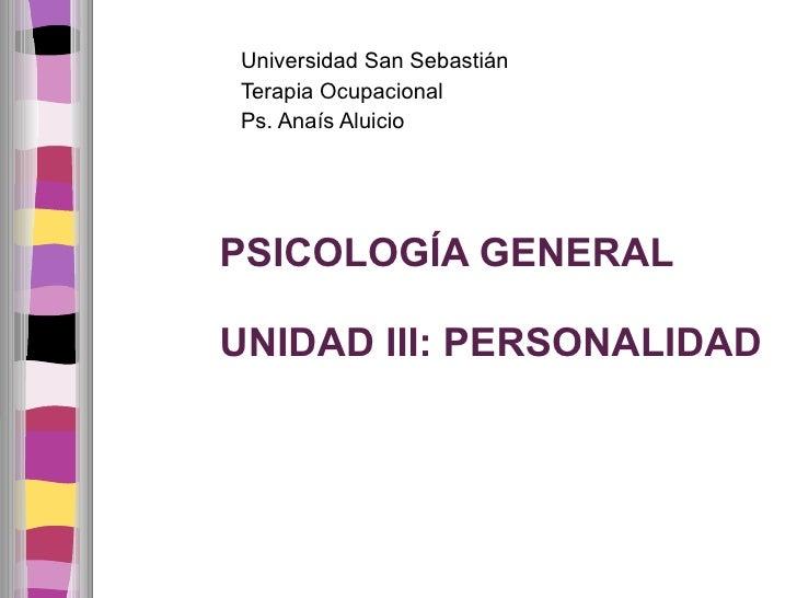 PSICOLOGÍA GENERAL UNIDAD III: PERSONALIDAD <ul><li>Universidad San Sebastián </li></ul><ul><li>Terapia Ocupacional </li><...