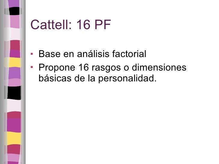 Cattell: 16 PF <ul><li>Base en análisis factorial </li></ul><ul><li>Propone 16 rasgos o dimensiones básicas de la personal...