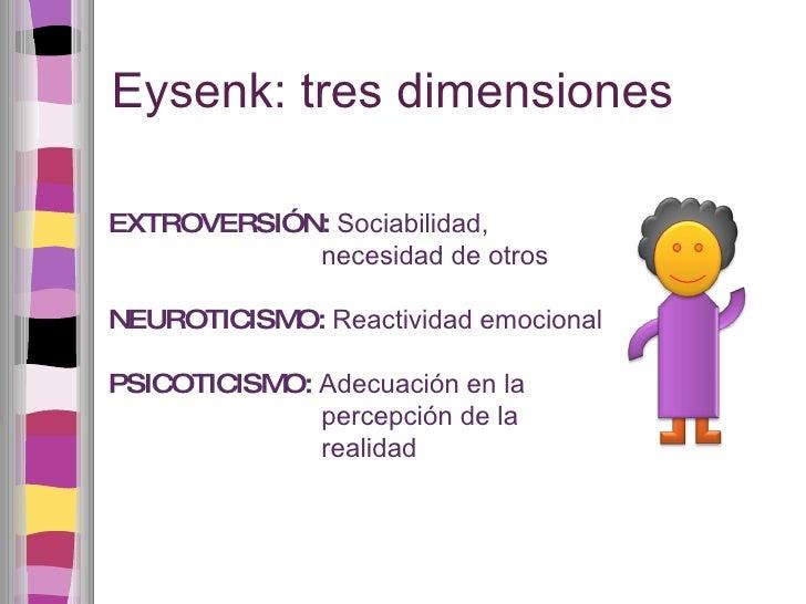 Eysenk: tres dimensiones EXTROVERSIÓN:  Sociabilidad, necesidad de otros NEUROTICISMO:  Reactividad emocional PSICOTICISMO...