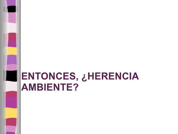 ENTONCES, ¿HERENCIA  AMBIENTE?