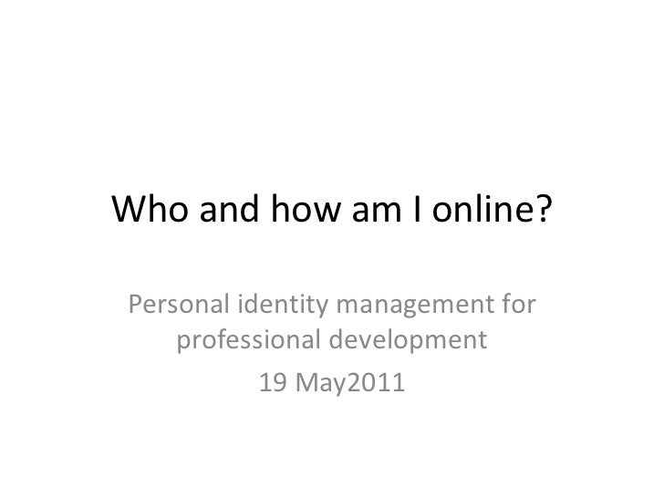 Who and how am I online?<br />Personal identity management for professional development<br />19 May2011<br />