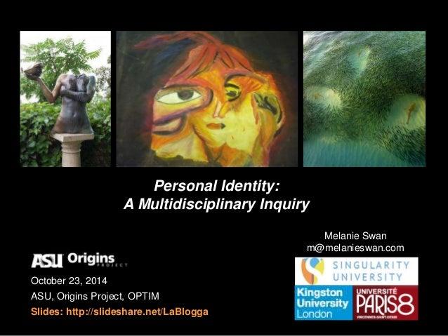 Personal Identity:  A Multidisciplinary Inquiry  October 23, 2014  ASU, Origins Project, OPTIM  Slides: http://slideshare....