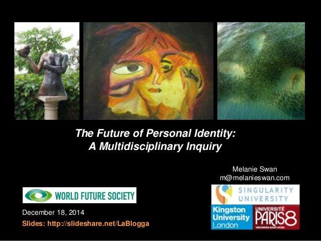 December 18, 2014 Slides: http://slideshare.net/LaBlogga The Future of Personal Identity: A Multidisciplinary Inquiry Mela...