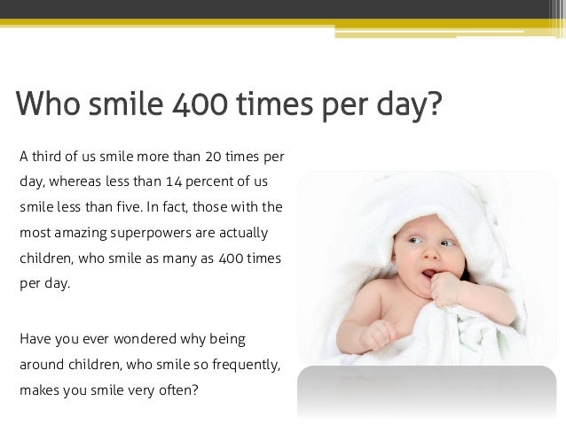 Who smile 400 times per day? A third of us smile more than 20 times per day, whereas less than 14 percent of us smile less...
