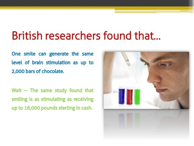 British researchers found that… One smile can generate the same level of brain stimulation as up to 2,000 bars of chocolat...