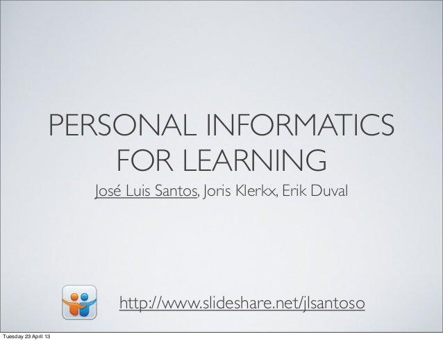 PERSONAL INFORMATICSFOR LEARNINGJosé Luis Santos, Joris Klerkx, Erik Duvalhttp://www.slideshare.net/jlsantosoTuesday 23 Ap...