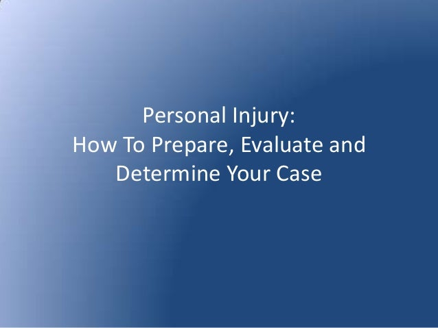 Personal Injury: How To Prepare, Evaluate and Determine Your Case