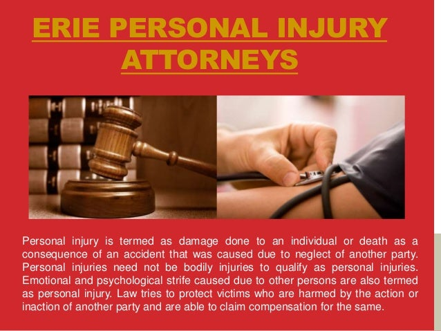 ERIE PERSONAL INJURY ATTORNEYS Personal injury is termed as damage done to an individual or death as a consequence of an a...