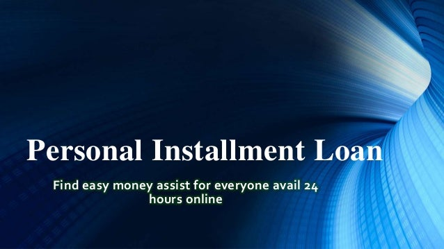 Personal Installment Loan Find easy money assist for everyone avail 24 hours online