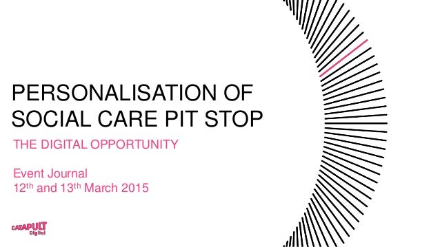 PERSONALISATION OF SOCIAL CARE PIT STOP THE DIGITAL OPPORTUNITY Event Journal 12th and 13th March 2015