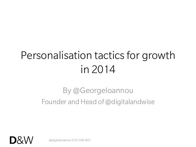 @digitalandwise | 0161 946 3851 Personalisation tactics for growth in 2014 By @GeorgeIoannou Founder and Head of @digitala...