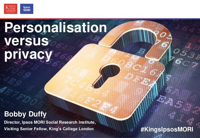 Personalisation versus privacy  Bobby Duffy Director, Ipsos MORI Social Research Institute, Visiting Senior Fellow, King's...