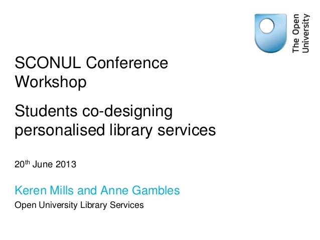 SCONUL ConferenceWorkshopStudents co-designingpersonalised library services20th June 2013Keren Mills and Anne GamblesOpen ...