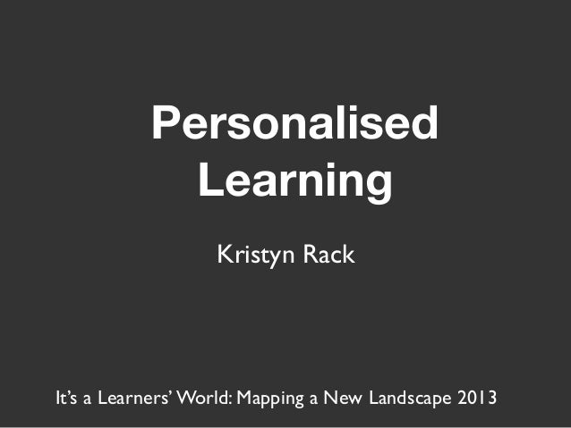 Personalised Learning Kristyn Rack It's a Learners' World: Mapping a New Landscape 2013