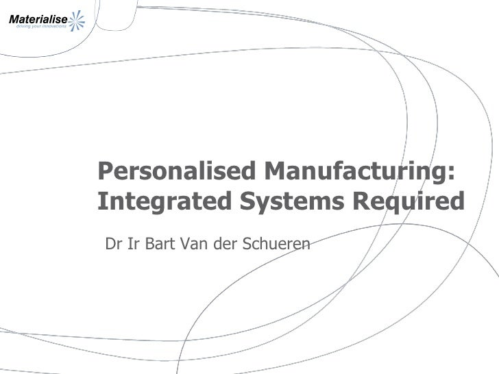Personalised Manufacturing: Integrated Systems Required Dr Ir Bart Van der Schueren