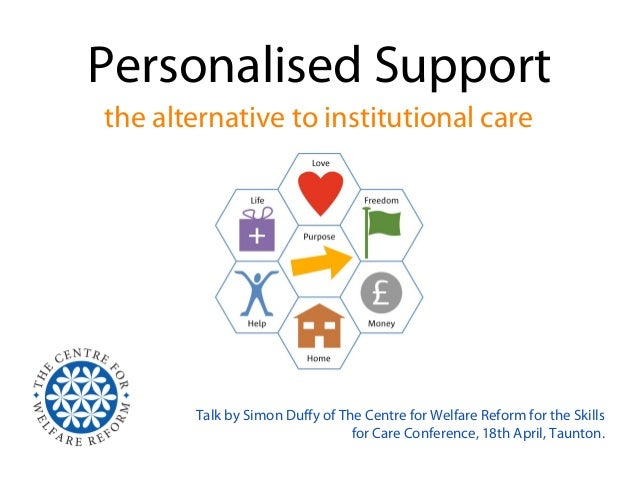 Personalised Supportthe alternative to institutional care       Talk by Simon Duffy of The Centre for Welfare Reform for t...