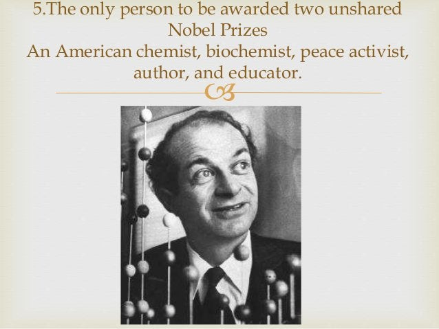  5.The only person to be awarded two unshared Nobel Prizes An American chemist, biochemist, peace activist, author, and e...