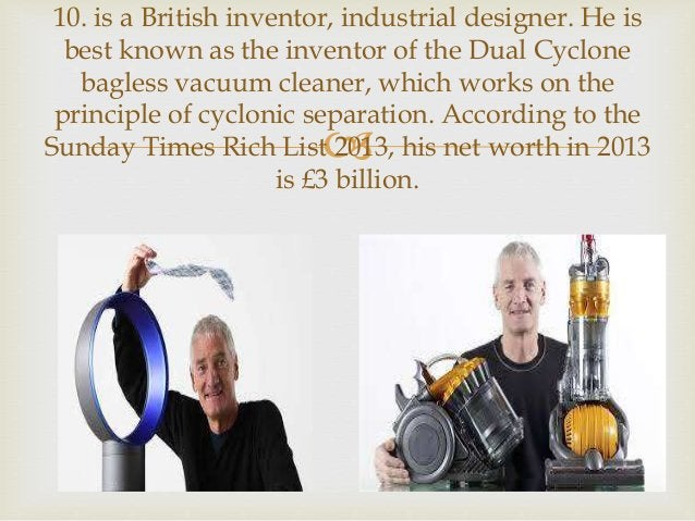  10. is a British inventor, industrial designer. He is best known as the inventor of the Dual Cyclone bagless vacuum clea...