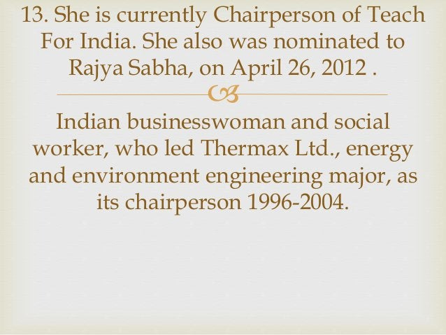  13. She is currently Chairperson of Teach For India. She also was nominated to Rajya Sabha, on April 26, 2012 . Indian b...