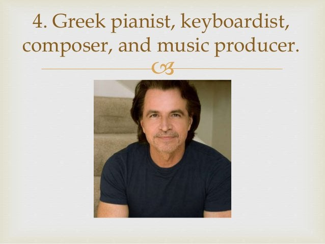  4. Greek pianist, keyboardist, composer, and music producer.