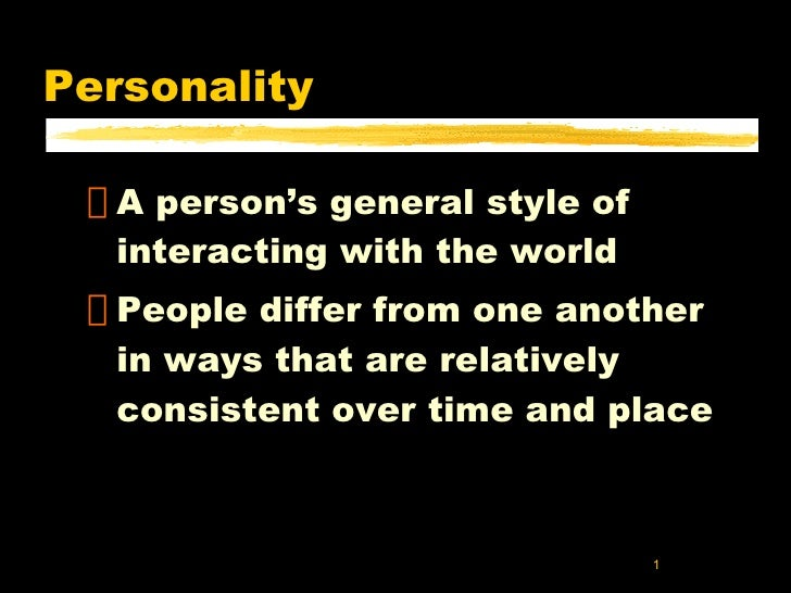 Personality <ul><li>A person's general style of interacting with the world </li></ul><ul><li>People differ from one anothe...
