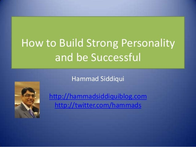 How to Build Strong Personality      and be Successful           Hammad Siddiqui     http://hammadsiddiquiblog.com       h...