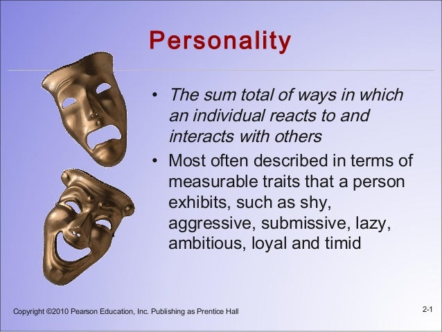 Copyright ©2010 Pearson Education, Inc. Publishing as Prentice Hall 2-1 Personality • The sum total of ways in which an in...