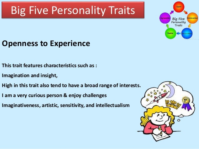 openness in personality A remarkably strong consensus of what traits are basic has emerged over the last 20 years five super ordinate factors have emerged and are referred to as the big five model of personality or the big five personality traits or the five-factor model.