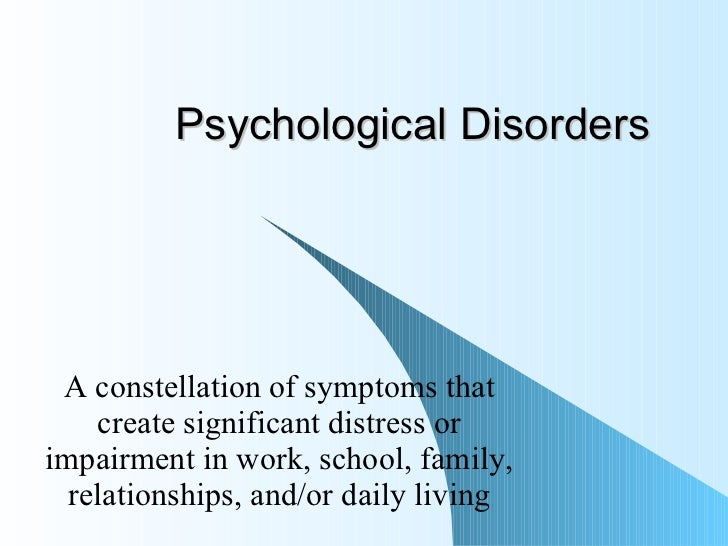 Psychological Disorders A constellation of symptoms that create significant distress or impairment in work, school, family...
