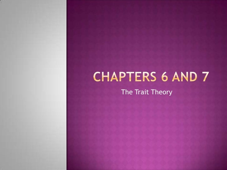 Chapters 6 and 7<br />The Trait Theory<br />
