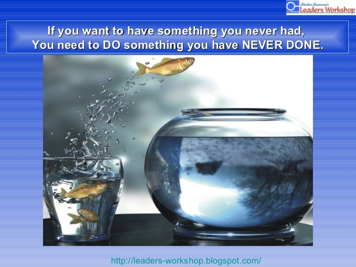 If you want to have something you never had,  You need to DO something you have NEVER DONE.