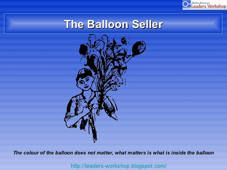 The Balloon Seller The colour of the balloon does not matter, what matters is what is inside the balloon