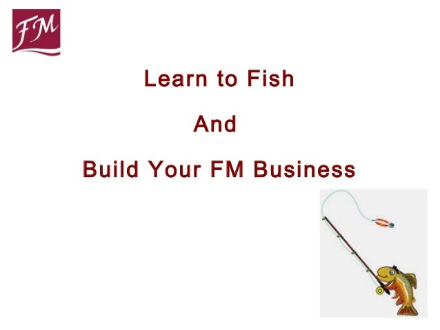 Learn to Fish        AndBuild Your FM Business