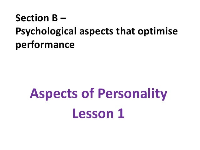 Section B –Psychological aspects that optimiseperformance   Aspects of Personality         Lesson 1